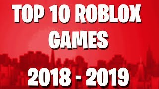 TOP 10 ROBLOX GAMES 2018 - 2019 !