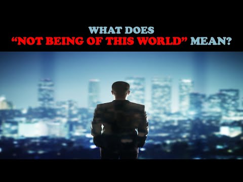 "WHAT DOES ""NOT BEING OF THIS WORLD"" MEAN?"