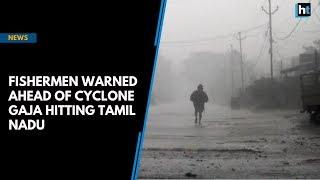 Fresh alerts issued to Tamil Nadu fishermen ahead of cyclone Gaja