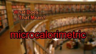 What does microcalorimetric mean?