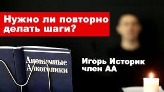 Игорь Историк Нужно ли повторно делать шаги АА