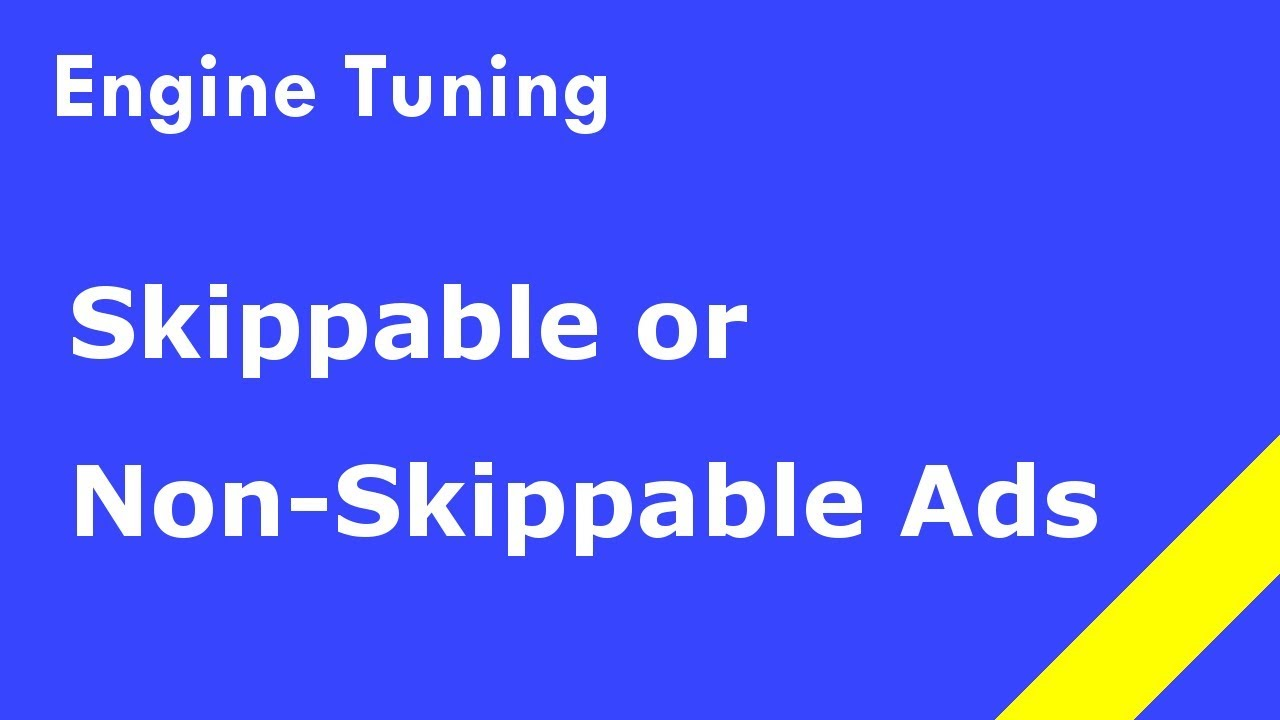 Engine Tuning - Skippable or Non-Skippable Adverts