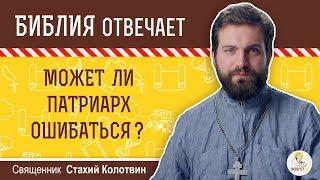 Может ли патриарх ошибаться?  Библия отвечает. Священник Стахий Колотвин