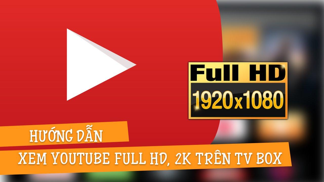 Hướng dẫn xem video độ phân giải FULL HD, 2K trên Android TV BOX