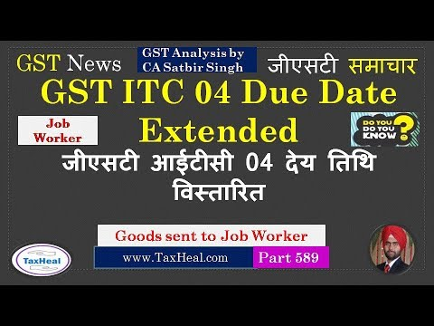 GST ITC 4 Due Date Extended : Goods sent to Job worker : GST News 589