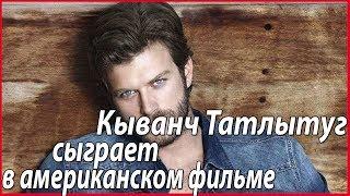 Кыванч Татлытуг едет в Голливуд #звезды турецкого кино