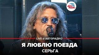 🅰️ СерьГа - Я Люблю Поезда(LIVE@Авторадио)