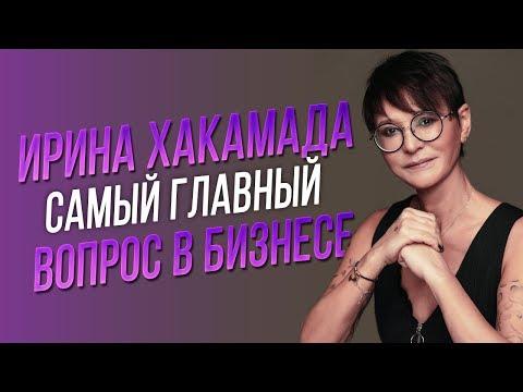 Ирина ХАКАМАДА   Самый главный вопрос в бизнесе