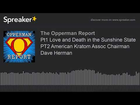 Pt1 Love and Death in the Sunshine State PT2 American Kratom Assoc Chairman Dave Herman