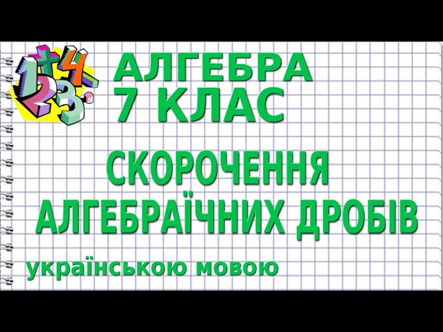 7 клас. Алгебра. СКОРОЧЕННЯ АЛГЕБРАЇЧНИХ ДРОБІВ.