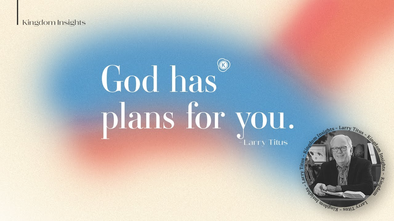God has a plan for you // Kingdom Insight // Larry Titus