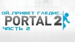 Ой...Привет Гледис...[Portal 2][Часть 2]
