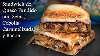 Sandwich de Queso Fundido con Setas, Cebolla Caramelizada y Bacon