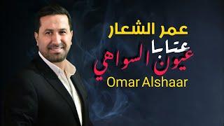 عمر الشعار - عيون السواهي - عتابات | Omar Alshaar 2021