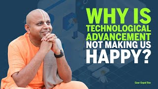 Why is TECHNOLOGICAL ADVANCEMENT not making us HAPPY? By Gaur Gopal das