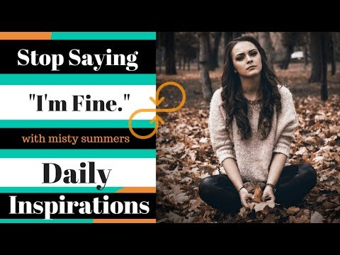 Stop Saying You'Re Fine When You Are NOT! - Daily Inspiration