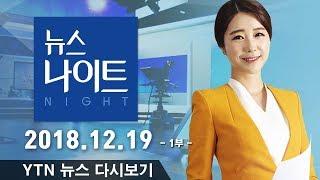[YTN 뉴스나이트] 다시보기 2018년 12월 19일 - 1부