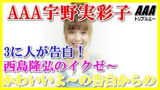 AAA宇野実彩子に3に人が告白!西島隆弘のイクゼ~かわいいよ~の 告白か...
