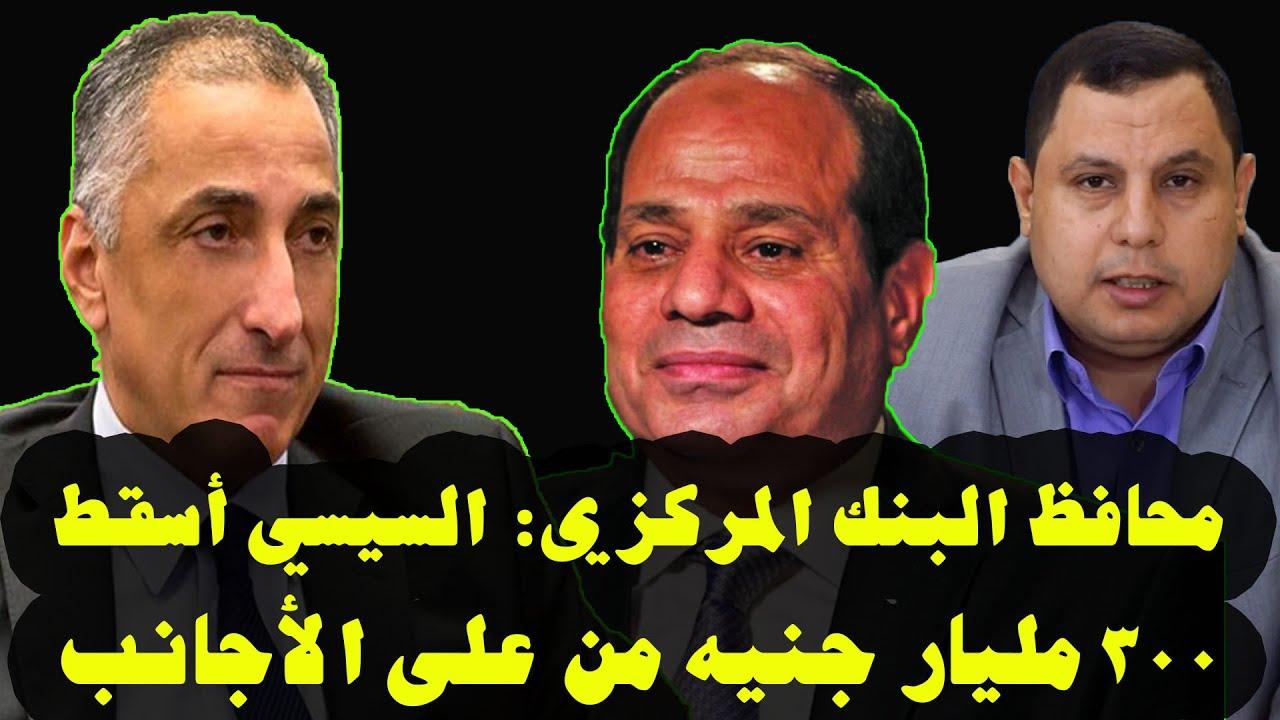 محافظ البنك المركزي: السيسي أسقط ٣٠٠ مليار جنيه من على الأجانب.. ثم فرض غرامات علي المصريين