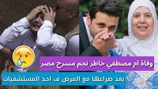رحيل والدة مصطفي خاطر نجم مسرح مصر بعد صراع مع المرض
