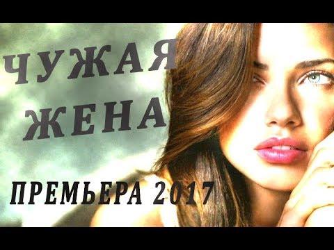 ПРЕМЬЕРА 2017 ЧУЖАЯ ЖЕНА мелодрамы 2017 новинки, новинки 2017 HD 1080