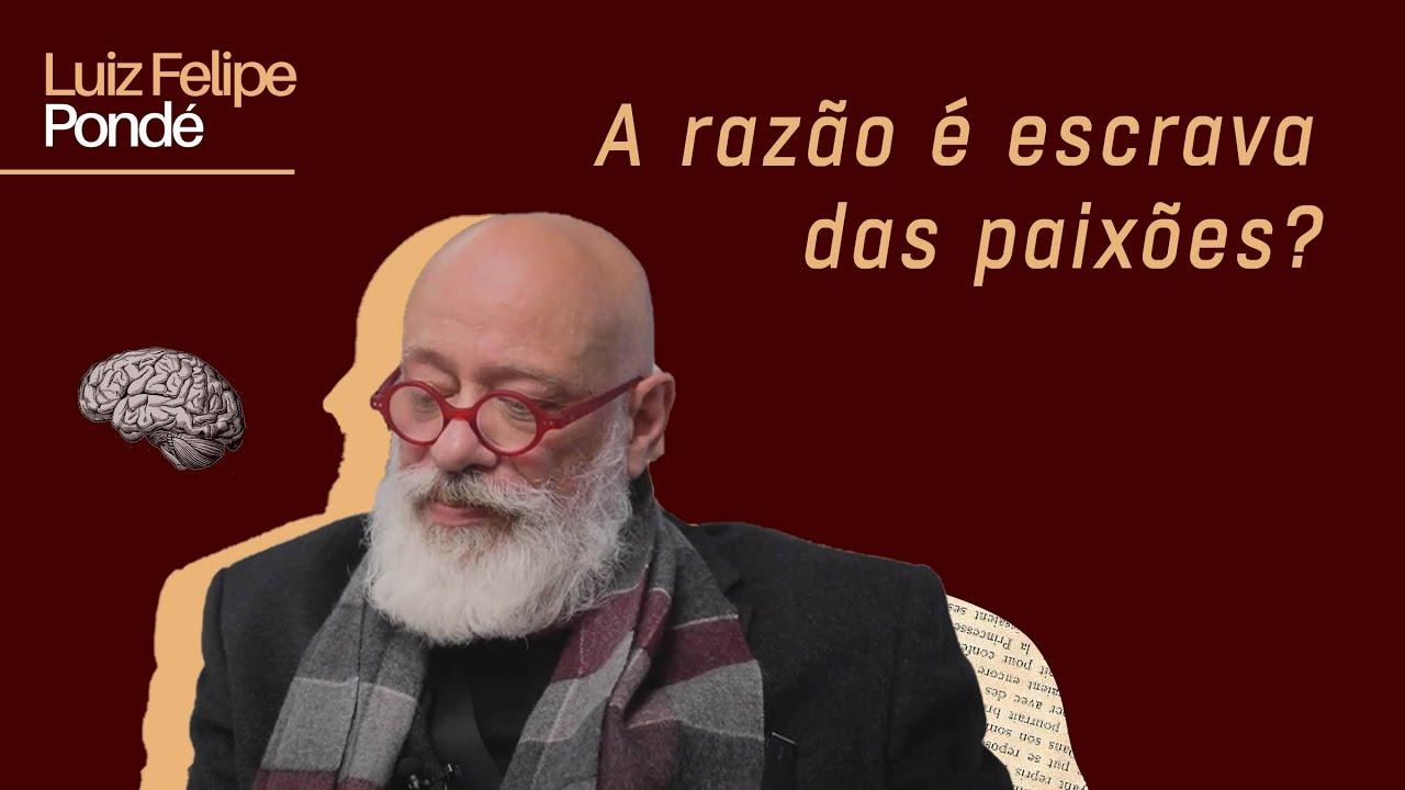 A razão é escrava das paixões?   Luiz Felipe Pondé