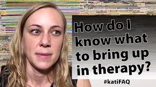 How do I know what to bring up in therapy? Website/YouTube Wednesday! #KatiFAQ