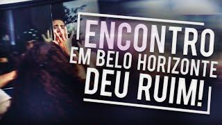 ENCONTRO EM BELO HORIZONTE, DEU RUIM!