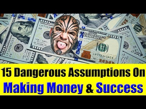 15 Mistaken Assumptions On Making Money & Being Successful
