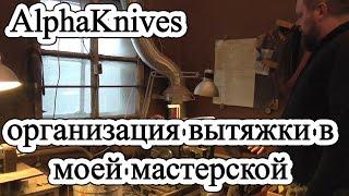 AlphaKnives /// Как реализована вытяжка в моей мастерской...(, 2016-12-30T01:08:47.000Z)