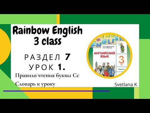 """""""Радужный английский"""" 3 класс. Раздел 7 урок 1 """"Правило чтения буквы Сс"""" + словарь к уроку."""