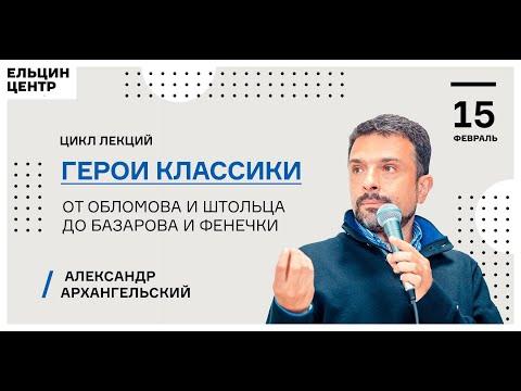 Александр Архангельский. «От Обломова и Штольца до Базарова и Фенечки». Лекция 6