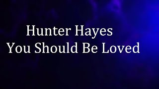 Hunter Hayes - You Should Be Loved (lyrics)