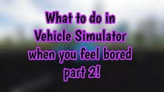 WHAT TO DO IN VEHICLE SIMULATOR WHEN YOU ARE BORED PART 2 (ROBLOX)!