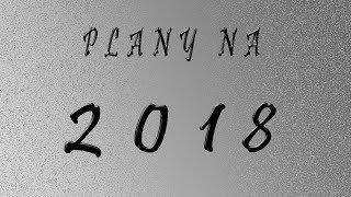 Moje plany na rok 2018
