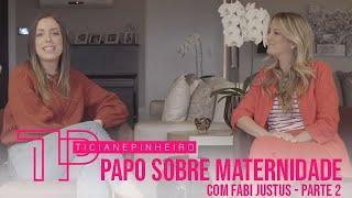 PAPO SOBRE MATERNIDADE COM FABI JUSTUS - PARTE 2 TICI PINHEIRO