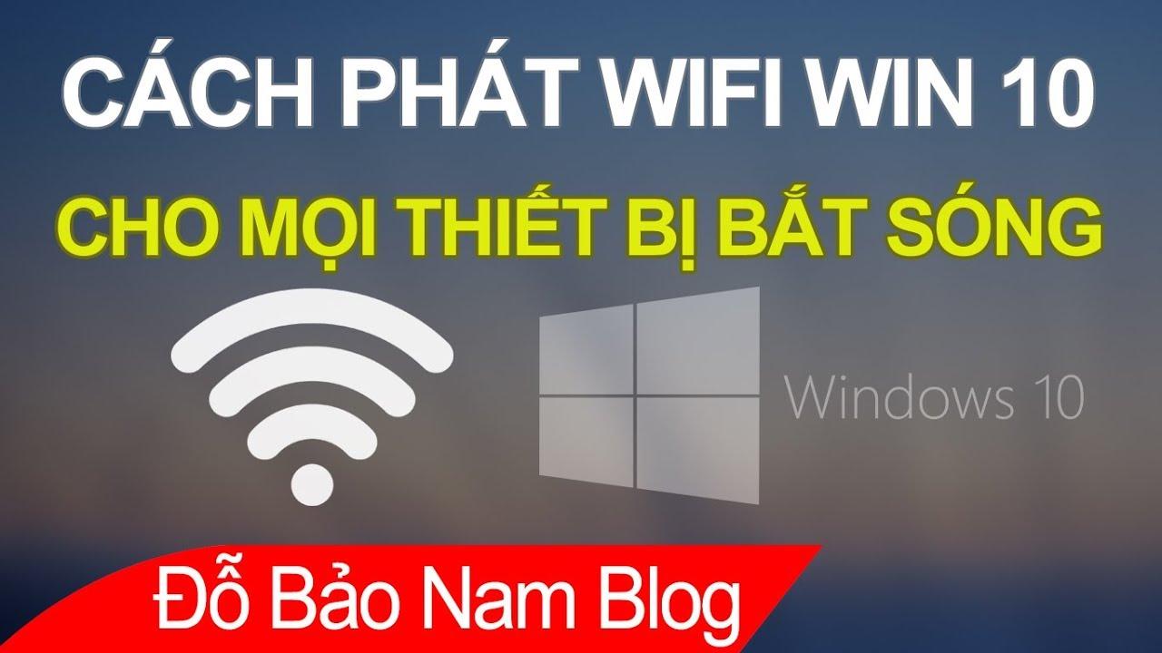 Cách phát wifi Win 10, phát wifi từ laptop win 10 cho điện thoại, máy tính khác