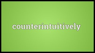 counterintuitively meaning