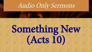 Audio Only Sermons - Something New (Acts 10)  - 03/15/2020