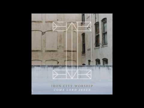 Iron City Worship-  Come Lord Jesus