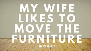 MY WIFE LIKES TO MOVE THE FURNITURE | Trevor Gudrie