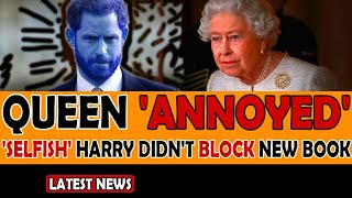 Queen 'ANNOYED' That 'SELFISH' Prince Harry DIDN'T BLOCK New Book