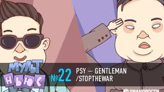 Мультньюс №22: PSY — GENTLEMAN/STOPTHEWAR