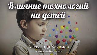 ВЛИЯНИЕ ТЕХНОЛОГИЙ НА ДЕТЕЙ - Александр Хакимов - Астана, 2018