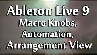 Ableton Live 9 Tutorial PART 5 : Macro Knobs, Automation, Arrangement View