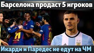 Барселона избавится от 5 игроков, Икарди и Паредес не едут на ЧМ, Бензема в Интере, Эмери в Арсенале