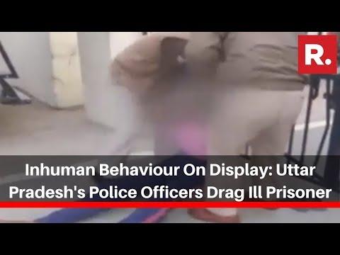 Inhuman Behaviour On Display: Uttar Pradesh's Police Officers Drag Ill Prisoner