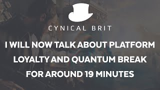 I will now talk about platform loyalty and Quantum Break for about 19 mins.