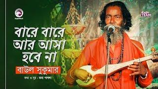 Bare Bare Ar Asa Hobe Na | বারে বারে আর আসা হবে না | Baul Sukumar | Baul Song 2019