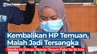 Kembalikan HP Temuan, Wanita Ini Jadi Tersangka dan Diduga Diperas Oknum Polisi Rp 35 Juta